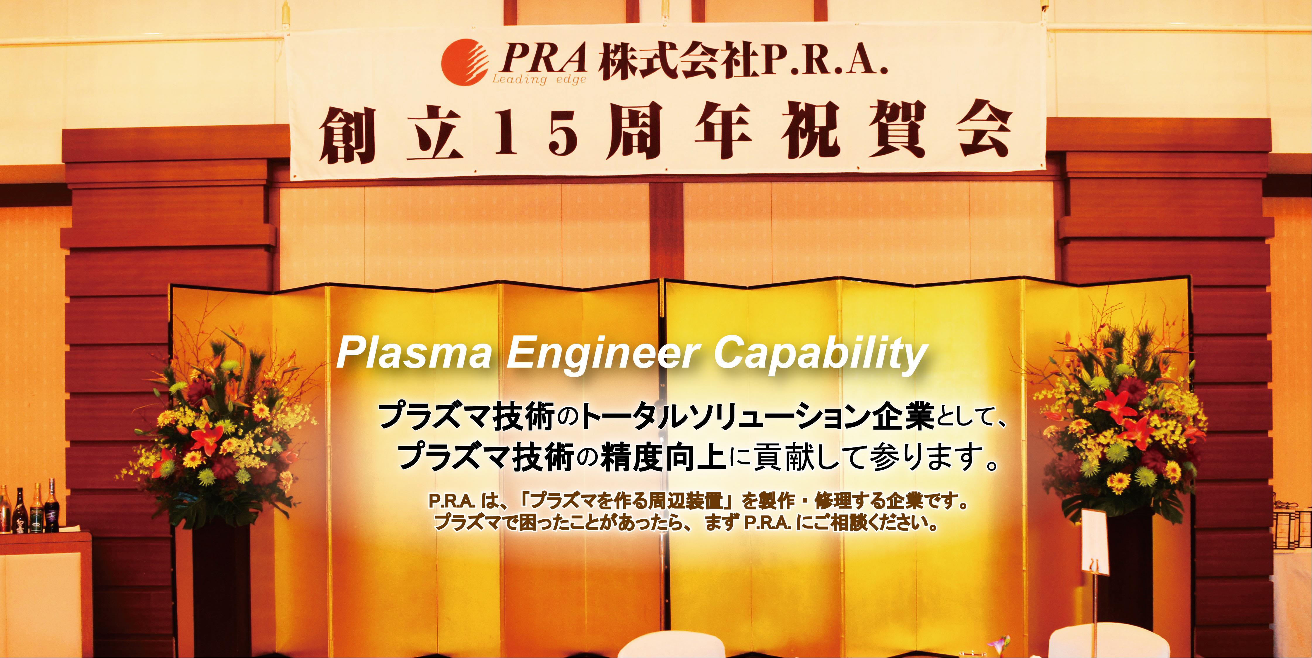 プラズマ技術のトータルソリューション企業として、プラズマ技術の精度向上に貢献して参ります。 P.R.Aは、「プラズマを作る周辺装置」を製作・修理する企業です。プラズマで困ったことがあったら、まずP.R.A.にご相談ください。